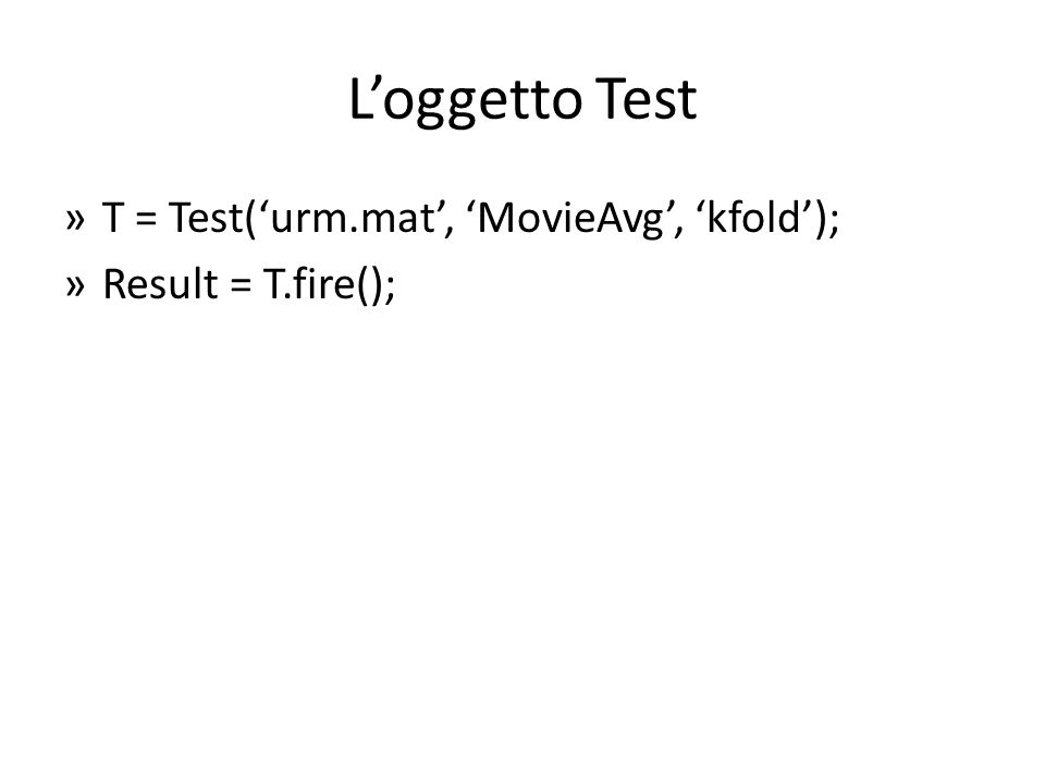 L'oggetto Test T = Test('urm.mat', 'MovieAvg', 'kfold');