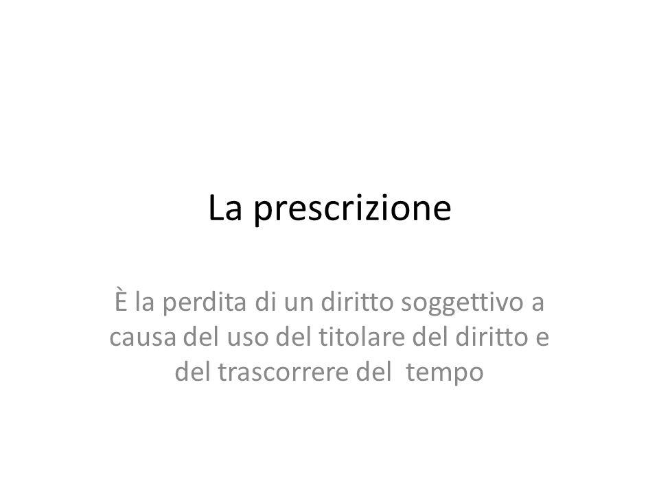 La prescrizione È la perdita di un diritto soggettivo a causa del uso del titolare del diritto e del trascorrere del tempo.