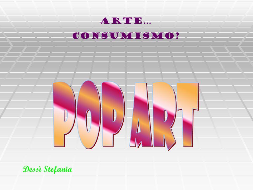 Arte… Consumismo POP ART Dessì Stefania