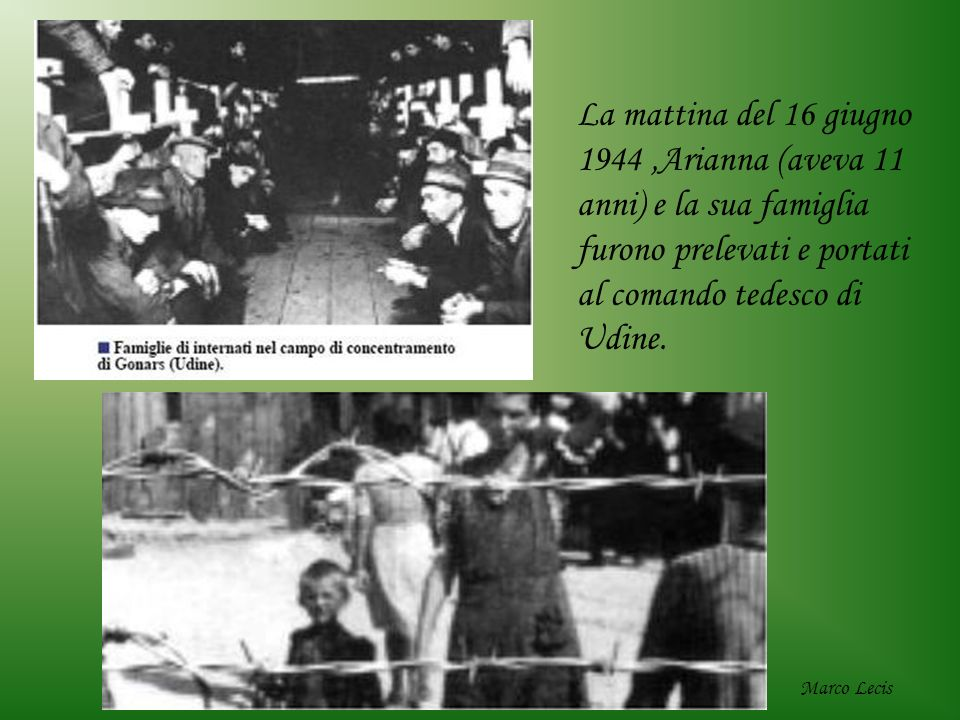 La mattina del 16 giugno 1944 ,Arianna (aveva 11 anni) e la sua famiglia furono prelevati e portati al comando tedesco di Udine.