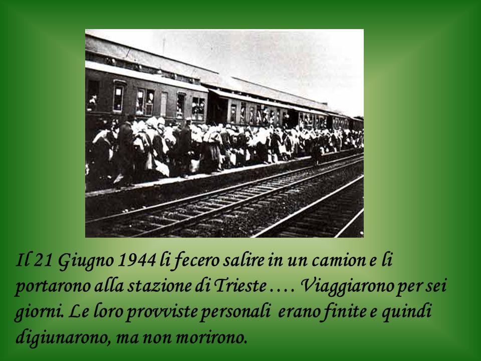 Il 21 Giugno 1944 li fecero salire in un camion e li portarono alla stazione di Trieste ….