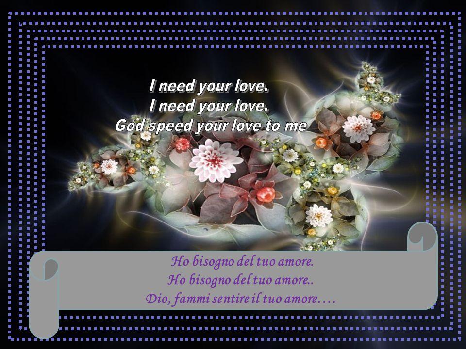 Ho bisogno del tuo amore. Ho bisogno del tuo amore..