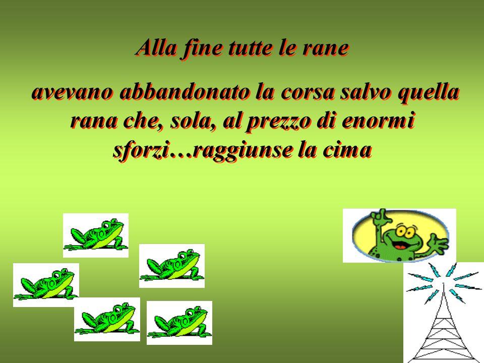 Alla fine tutte le rane avevano abbandonato la corsa salvo quella rana che, sola, al prezzo di enormi sforzi…raggiunse la cima.