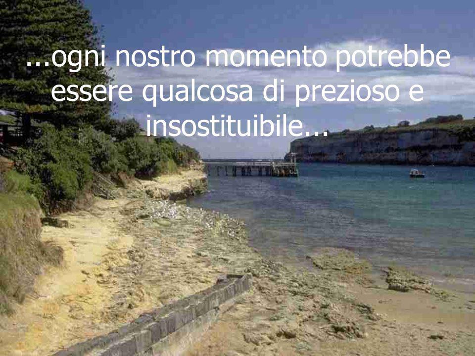 ...ogni nostro momento potrebbe essere qualcosa di prezioso e insostituibile...
