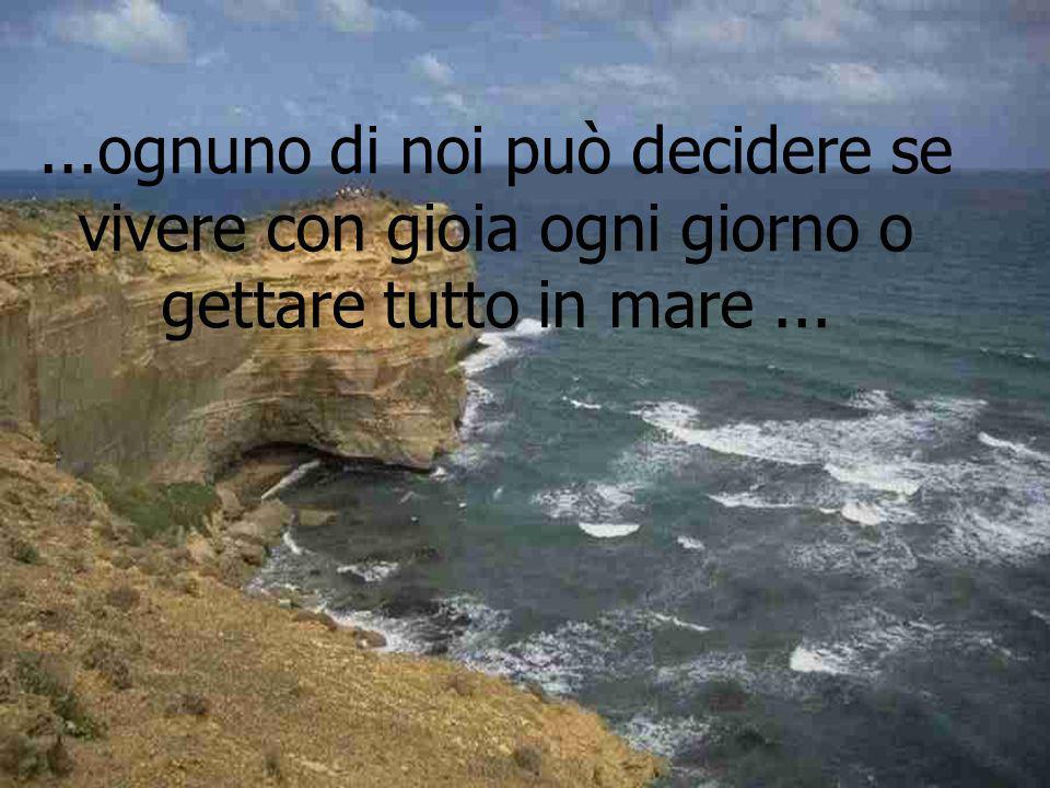 ...ognuno di noi può decidere se vivere con gioia ogni giorno o gettare tutto in mare ...