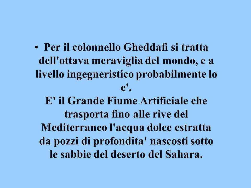 Per il colonnello Gheddafi si tratta dell ottava meraviglia del mondo, e a livello ingegneristico probabilmente lo e .
