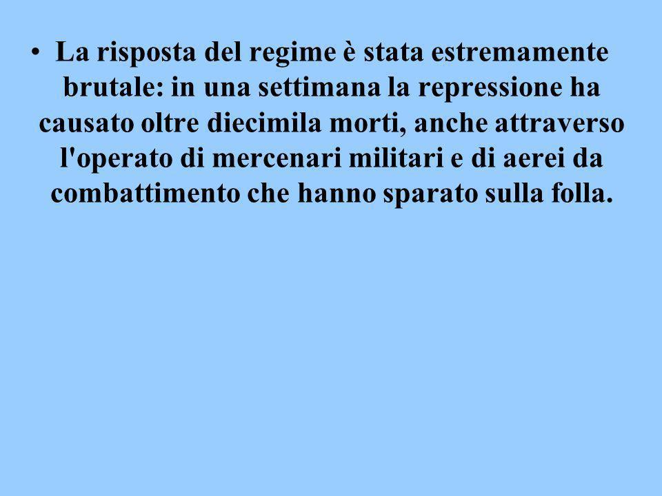 La risposta del regime è stata estremamente brutale: in una settimana la repressione ha causato oltre diecimila morti, anche attraverso l operato di mercenari militari e di aerei da combattimento che hanno sparato sulla folla.