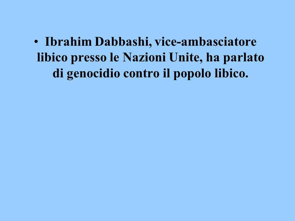 Ibrahim Dabbashi, vice-ambasciatore libico presso le Nazioni Unite, ha parlato di genocidio contro il popolo libico.