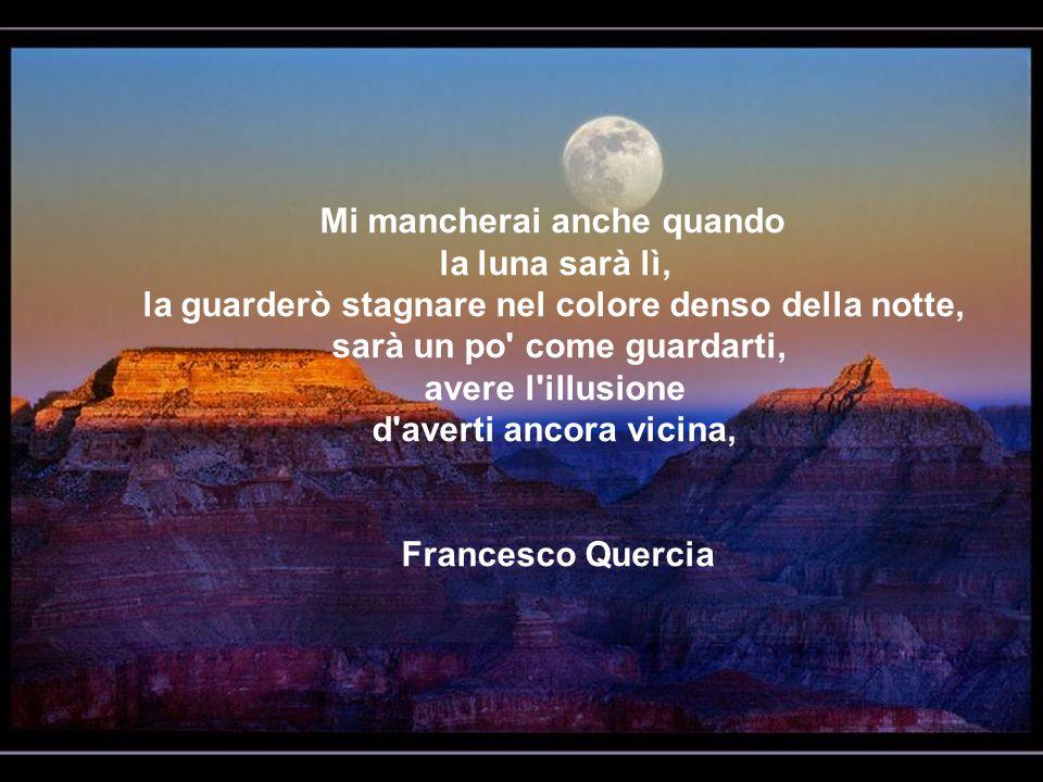 Mi mancherai anche quando la luna sarà lì, la guarderò stagnare nel colore denso della notte, sarà un po come guardarti, avere l illusione d averti ancora vicina,