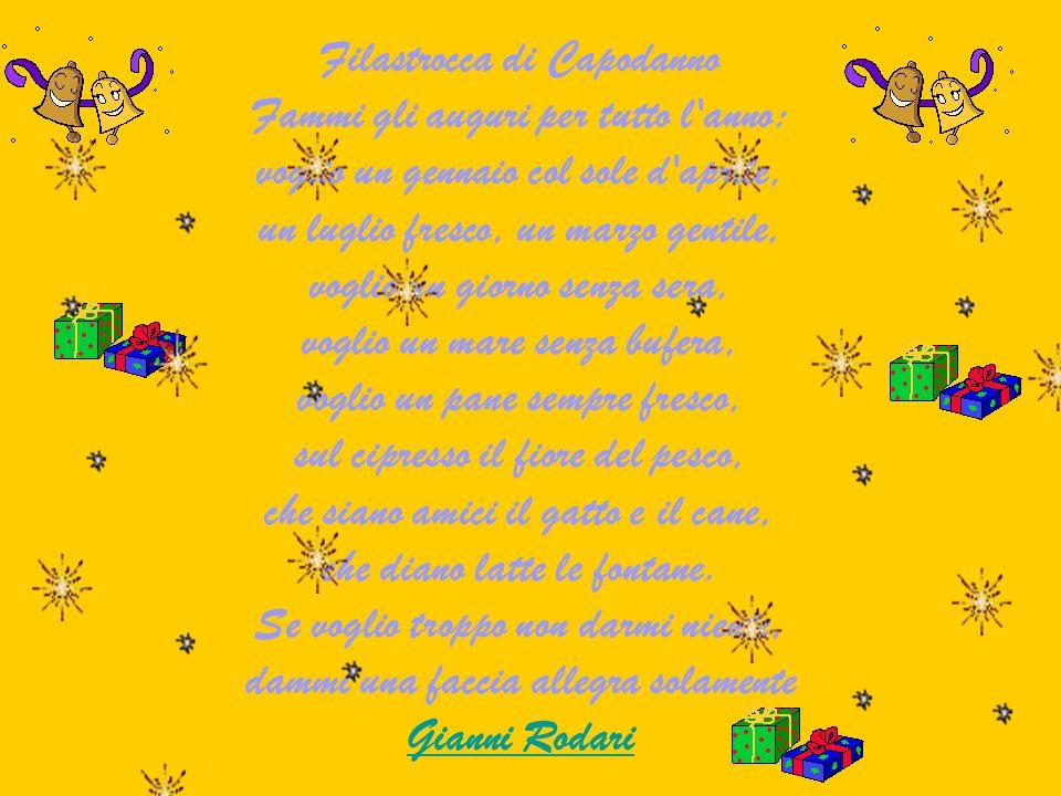 Filastrocca di Capodanno Fammi gli auguri per tutto l anno: voglio un gennaio col sole d aprile, un luglio fresco, un marzo gentile, voglio un giorno senza sera, voglio un mare senza bufera, voglio un pane sempre fresco, sul cipresso il fiore del pesco, che siano amici il gatto e il cane, che diano latte le fontane.