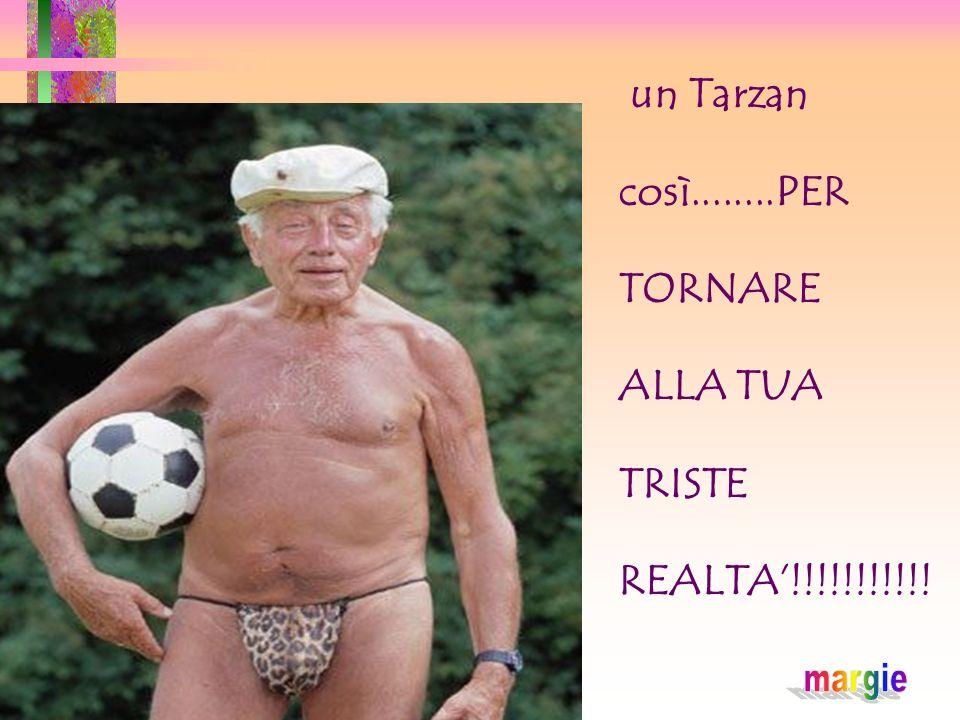 un Tarzan così........PER TORNARE ALLA TUA TRISTE