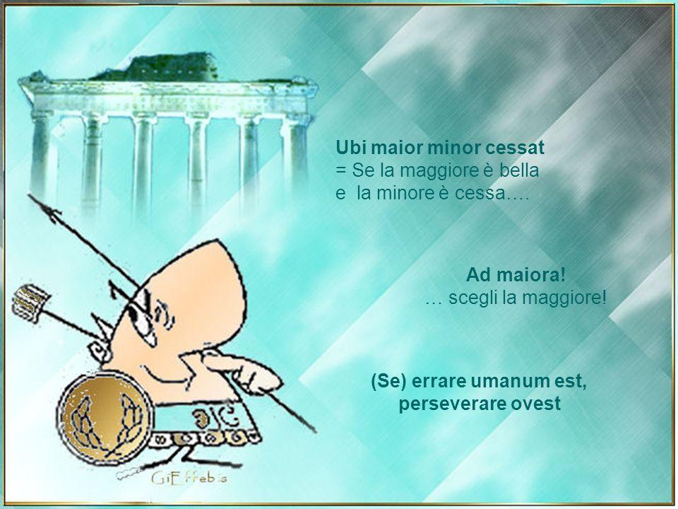 Ubi maior minor cessat = Se la maggiore è bella. e la minore è cessa…. Ad maiora! … scegli la maggiore!