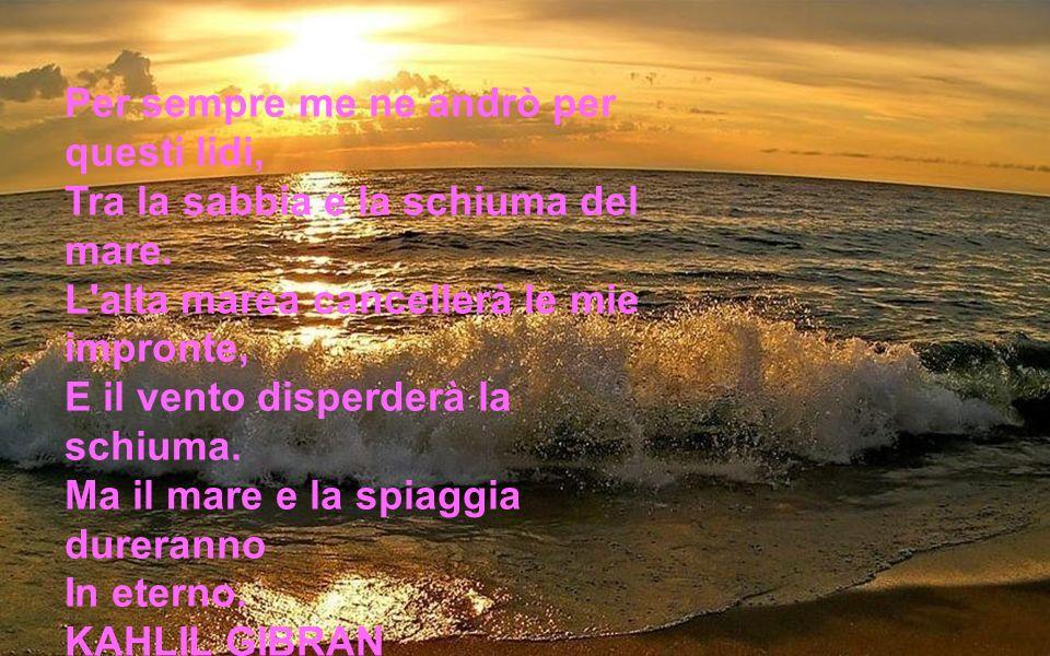 Per sempre me ne andrò per questi lidi, Tra la sabbia e la schiuma del mare.