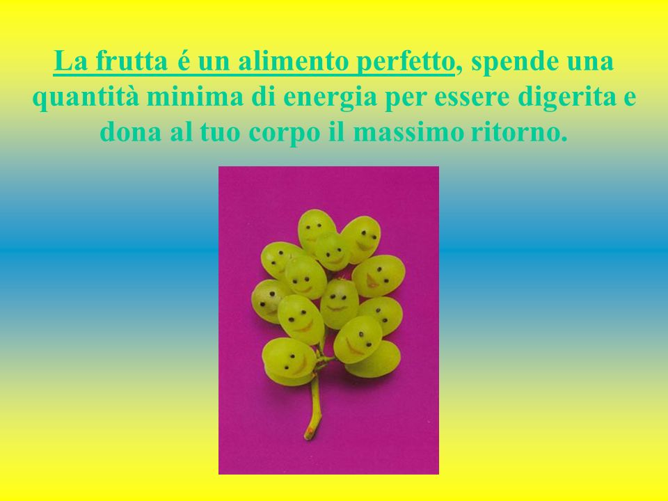 La frutta é un alimento perfetto, spende una quantità minima di energia per essere digerita e dona al tuo corpo il massimo ritorno.