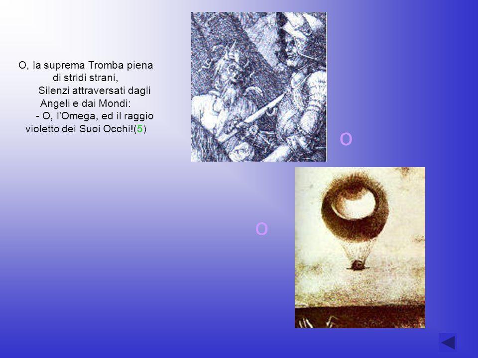 O, la suprema Tromba piena di stridi strani, Silenzi attraversati dagli Angeli e dai Mondi: - O, l Omega, ed il raggio violetto dei Suoi Occhi!(5)