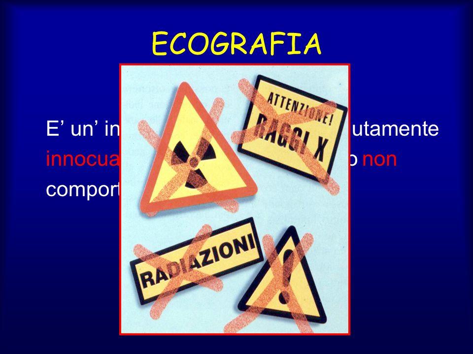 ECOGRAFIA E' un' indagine diagnostica assolutamente innocua infatti l'esame ecografico non comporta l'impiego di raggi X