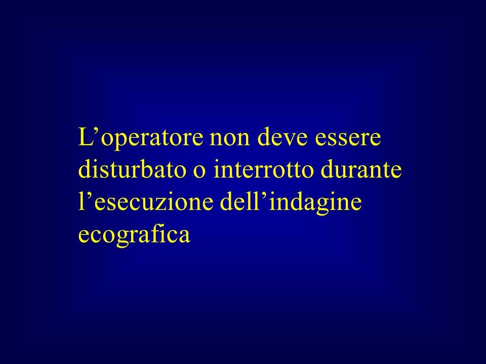 L'operatore non deve essere disturbato o interrotto durante l'esecuzione dell'indagine ecografica