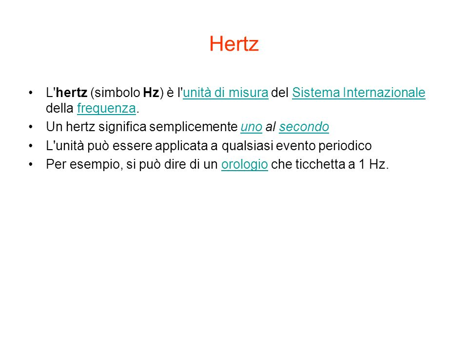 HertzL hertz (simbolo Hz) è l unità di misura del Sistema Internazionale della frequenza. Un hertz significa semplicemente uno al secondo.