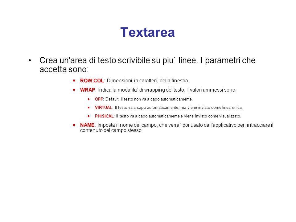 TextareaCrea un area di testo scrivibile su piu` linee. I parametri che accetta sono: ROW,COL: Dimensioni, in caratteri, della finestra.