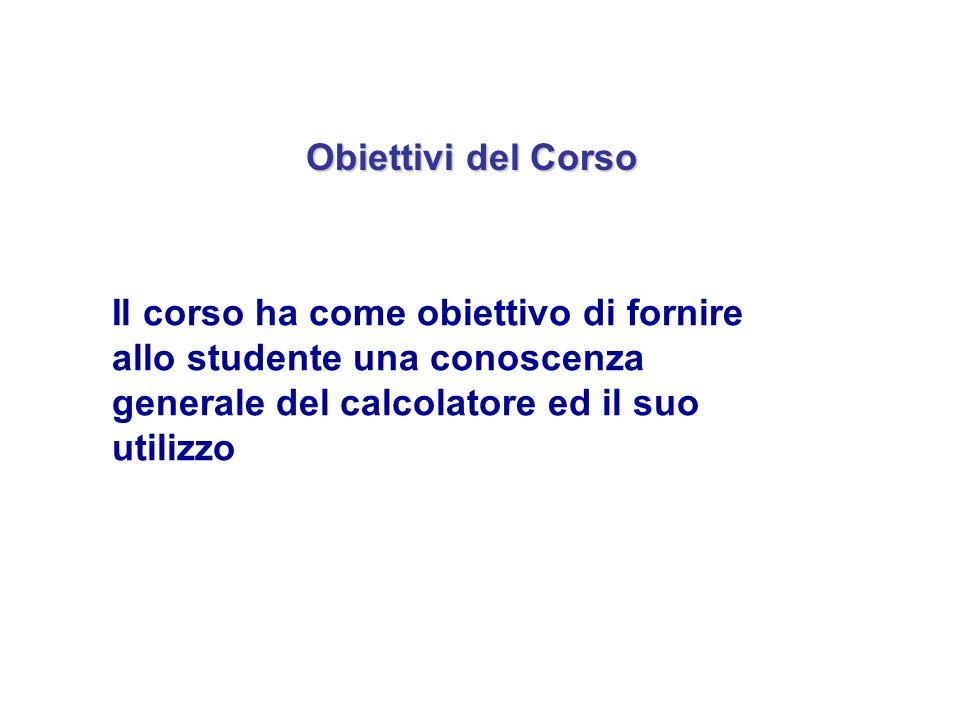 Obiettivi del Corso Il corso ha come obiettivo di fornire allo studente una conoscenza generale del calcolatore ed il suo utilizzo.