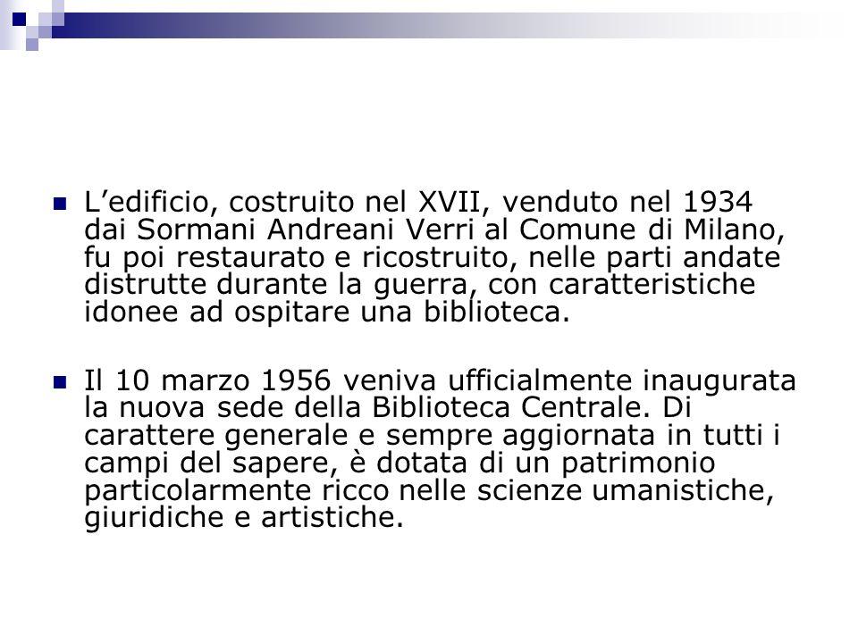 L'edificio, costruito nel XVII, venduto nel 1934 dai Sormani Andreani Verri al Comune di Milano, fu poi restaurato e ricostruito, nelle parti andate distrutte durante la guerra, con caratteristiche idonee ad ospitare una biblioteca.