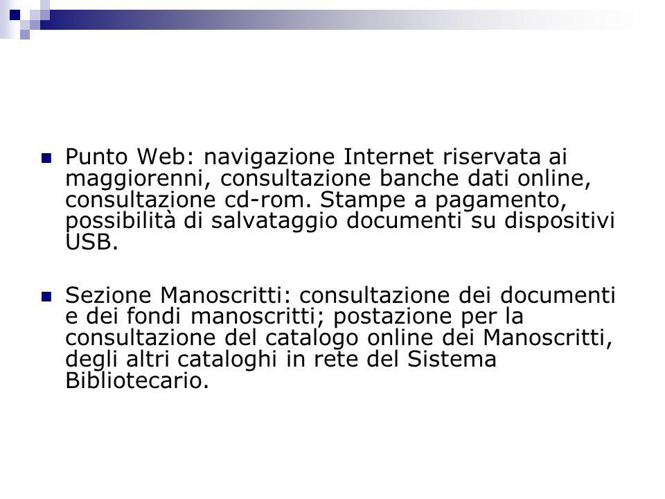 Punto Web: navigazione Internet riservata ai maggiorenni, consultazione banche dati online, consultazione cd-rom. Stampe a pagamento, possibilità di salvataggio documenti su dispositivi USB.