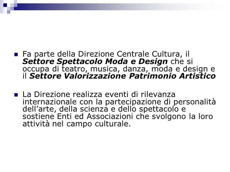 Fa parte della Direzione Centrale Cultura, il Settore Spettacolo Moda e Design che si occupa di teatro, musica, danza, moda e design e il Settore Valorizzazione Patrimonio Artistico