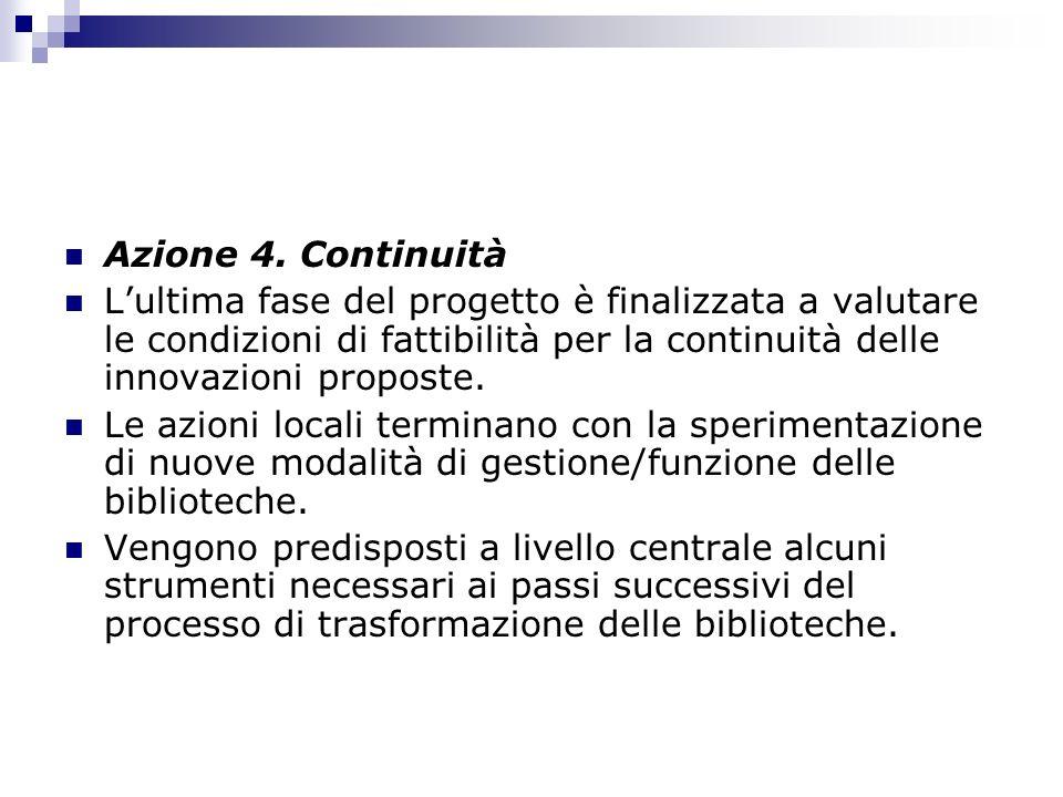 Azione 4. Continuità L'ultima fase del progetto è finalizzata a valutare le condizioni di fattibilità per la continuità delle innovazioni proposte.