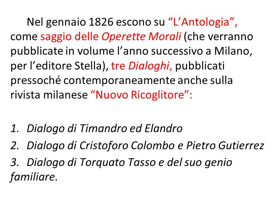 Nel gennaio 1826 escono su L'Antologia , come saggio delle Operette Morali (che verranno pubblicate in volume l'anno successivo a Milano, per l'editore Stella), tre Dialoghi, pubblicati pressoché contemporaneamente anche sulla rivista milanese Nuovo Ricoglitore :