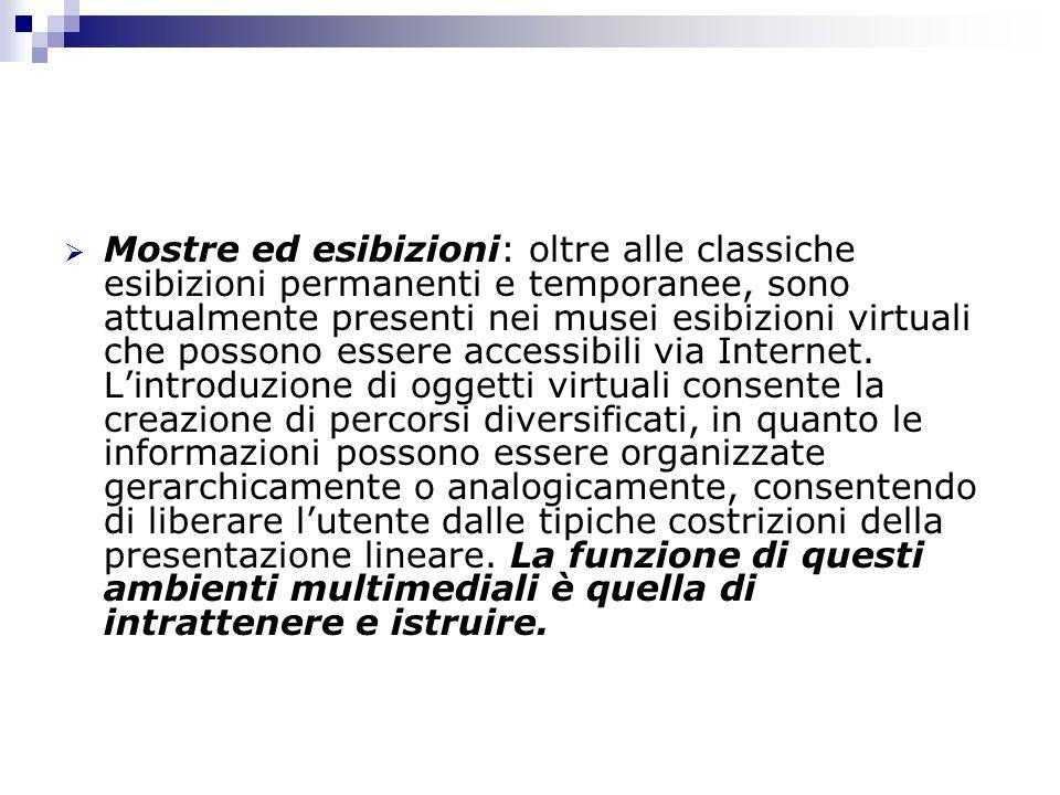 Mostre ed esibizioni: oltre alle classiche esibizioni permanenti e temporanee, sono attualmente presenti nei musei esibizioni virtuali che possono essere accessibili via Internet.
