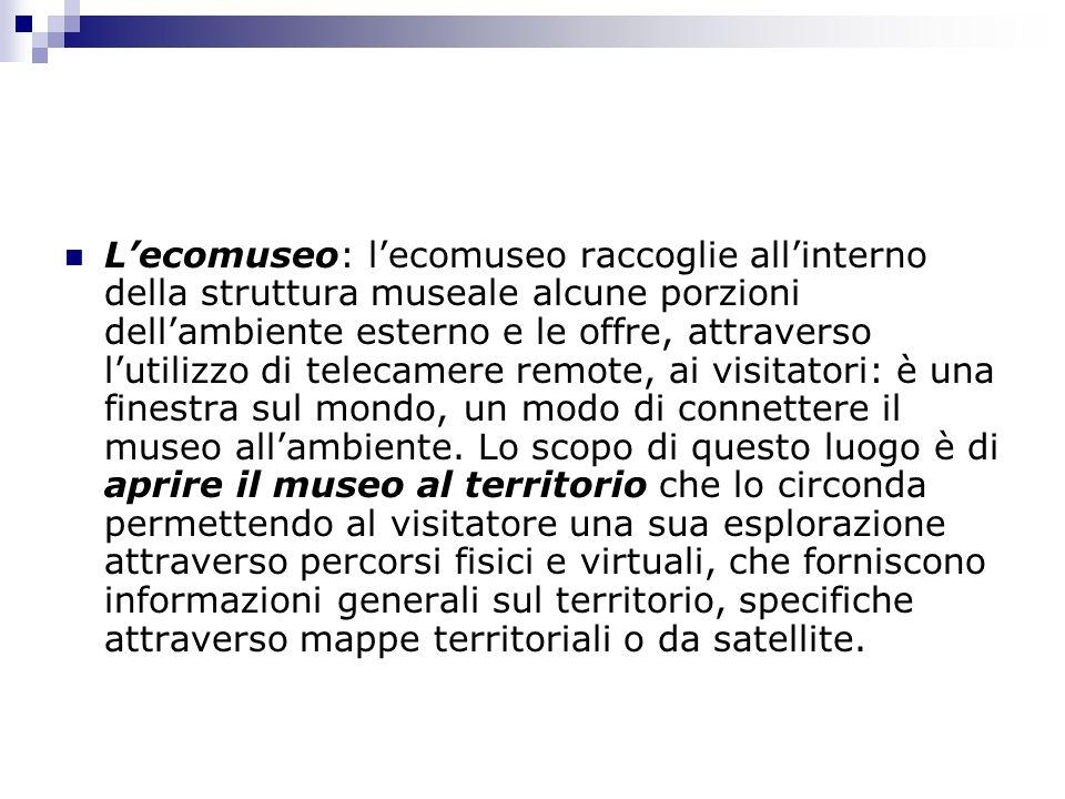 L'ecomuseo: l'ecomuseo raccoglie all'interno della struttura museale alcune porzioni dell'ambiente esterno e le offre, attraverso l'utilizzo di telecamere remote, ai visitatori: è una finestra sul mondo, un modo di connettere il museo all'ambiente.