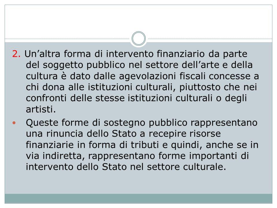 2. Un'altra forma di intervento finanziario da parte del soggetto pubblico nel settore dell'arte e della cultura è dato dalle agevolazioni fiscali concesse a chi dona alle istituzioni culturali, piuttosto che nei confronti delle stesse istituzioni culturali o degli artisti.