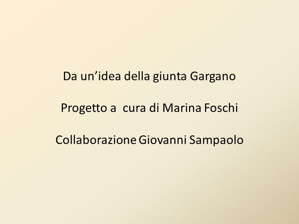 Da un'idea della giunta Gargano Progetto a cura di Marina Foschi Collaborazione Giovanni Sampaolo