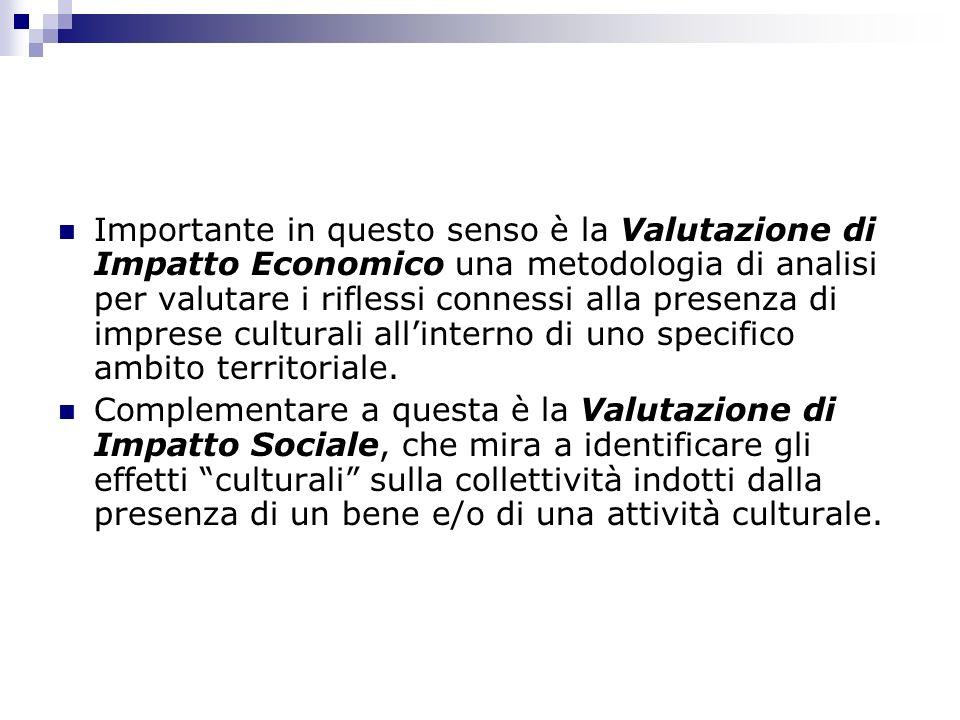 Importante in questo senso è la Valutazione di Impatto Economico una metodologia di analisi per valutare i riflessi connessi alla presenza di imprese culturali all'interno di uno specifico ambito territoriale.