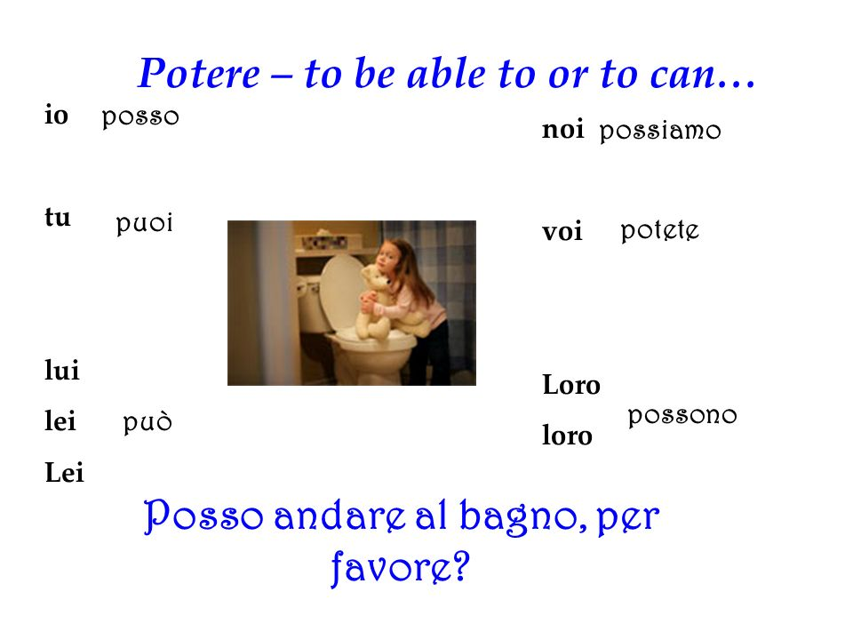 Potere – to be able to or to can… Posso andare al bagno, per favore