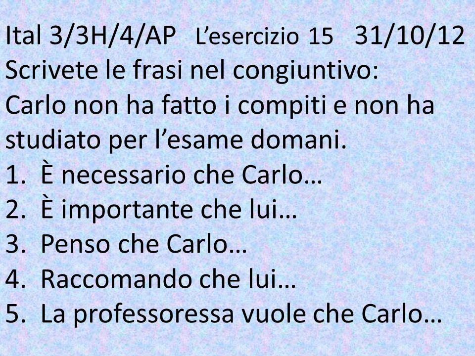 Ital 3/3H/4/AP L'esercizio 15 31/10/12 Scrivete le frasi nel congiuntivo: Carlo non ha fatto i compiti e non ha studiato per l'esame domani.