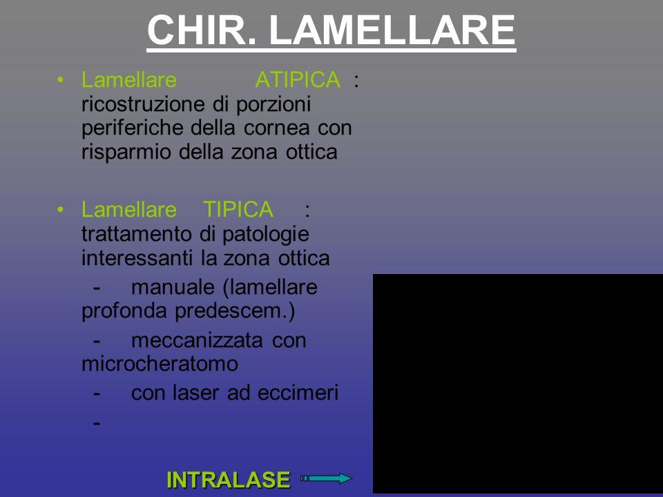 CHIR. LAMELLARE Lamellare ATIPICA : ricostruzione di porzioni periferiche della cornea con risparmio della zona ottica.
