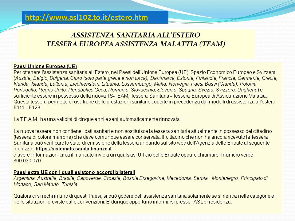http://www.asl102.to.it/estero.htm ASSISTENZA SANITARIA ALL ESTERO TESSERA EUROPEA ASSISTENZA MALATTIA (TEAM)
