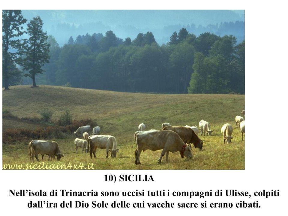10) SICILIANell'isola di Trinacria sono uccisi tutti i compagni di Ulisse, colpiti dall'ira del Dio Sole delle cui vacche sacre si erano cibati.