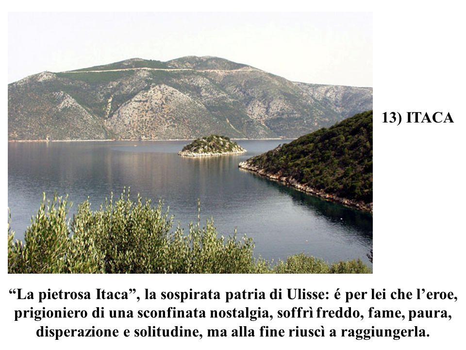 13) ITACA La pietrosa Itaca , la sospirata patria di Ulisse: é per lei che l'eroe,