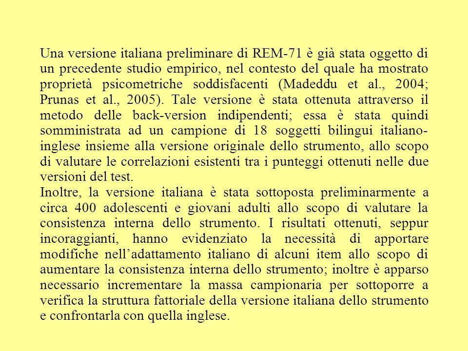 Una versione italiana preliminare di REM-71 è già stata oggetto di un precedente studio empirico, nel contesto del quale ha mostrato proprietà psicometriche soddisfacenti (Madeddu et al., 2004; Prunas et al., 2005). Tale versione è stata ottenuta attraverso il metodo delle back-version indipendenti; essa è stata quindi somministrata ad un campione di 18 soggetti bilingui italiano-inglese insieme alla versione originale dello strumento, allo scopo di valutare le correlazioni esistenti tra i punteggi ottenuti nelle due versioni del test.