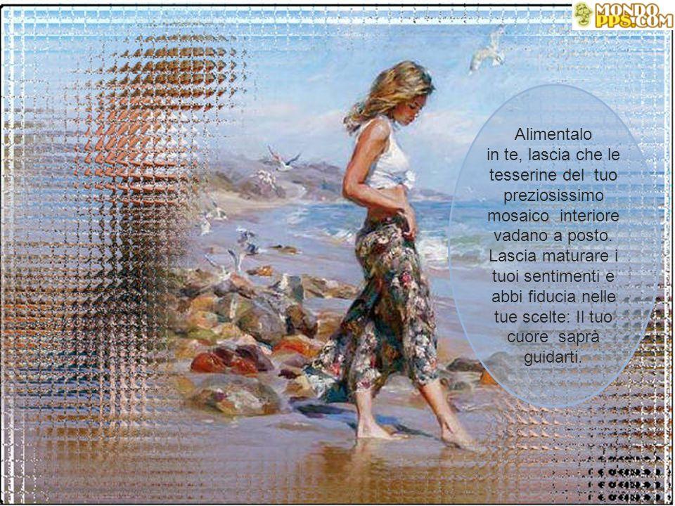 Alimentalo in te, lascia che le tesserine del tuo preziosissimo mosaico interiore vadano a posto.