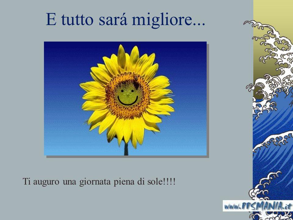 E tutto sará migliore... Ti auguro una giornata piena di sole!!!!