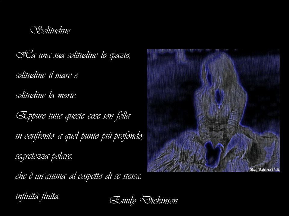 Solitudine Ha una sua solitudine lo spazio, solitudine il mare e. solitudine la morte. Eppure tutte queste cose son folla.