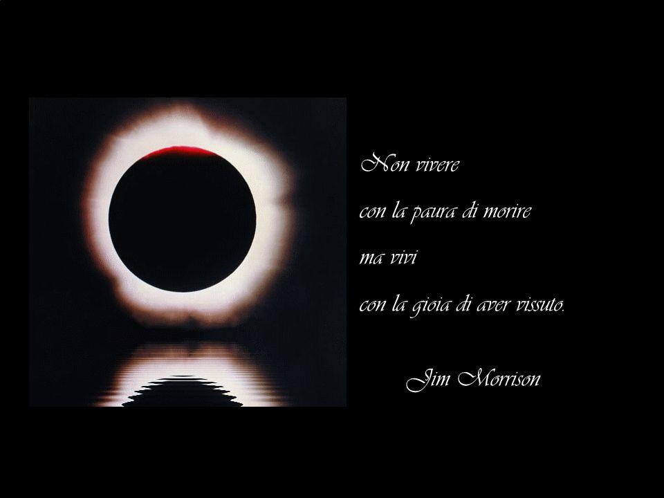 Non vivere con la paura di morire ma vivi con la gioia di aver vissuto. Jim Morrison