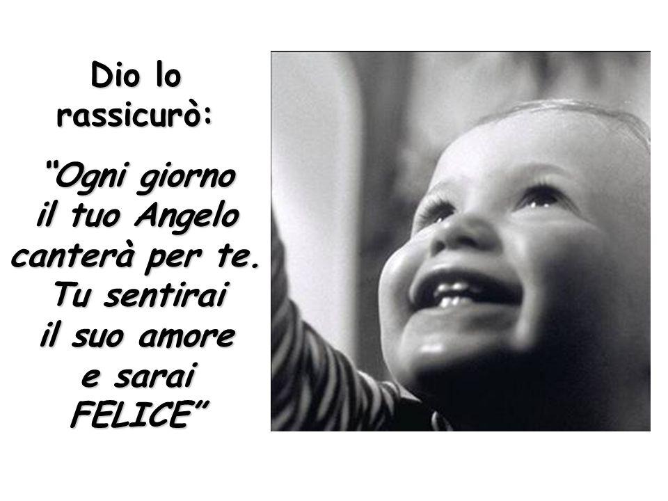 Dio lo rassicurò: Ogni giorno il tuo Angelo canterà per te.