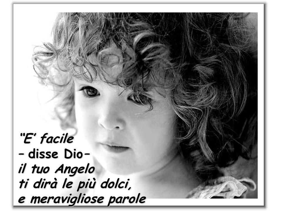 E' facile – disse Dio– il tuo Angelo ti dirà le più dolci, e meravigliose parole