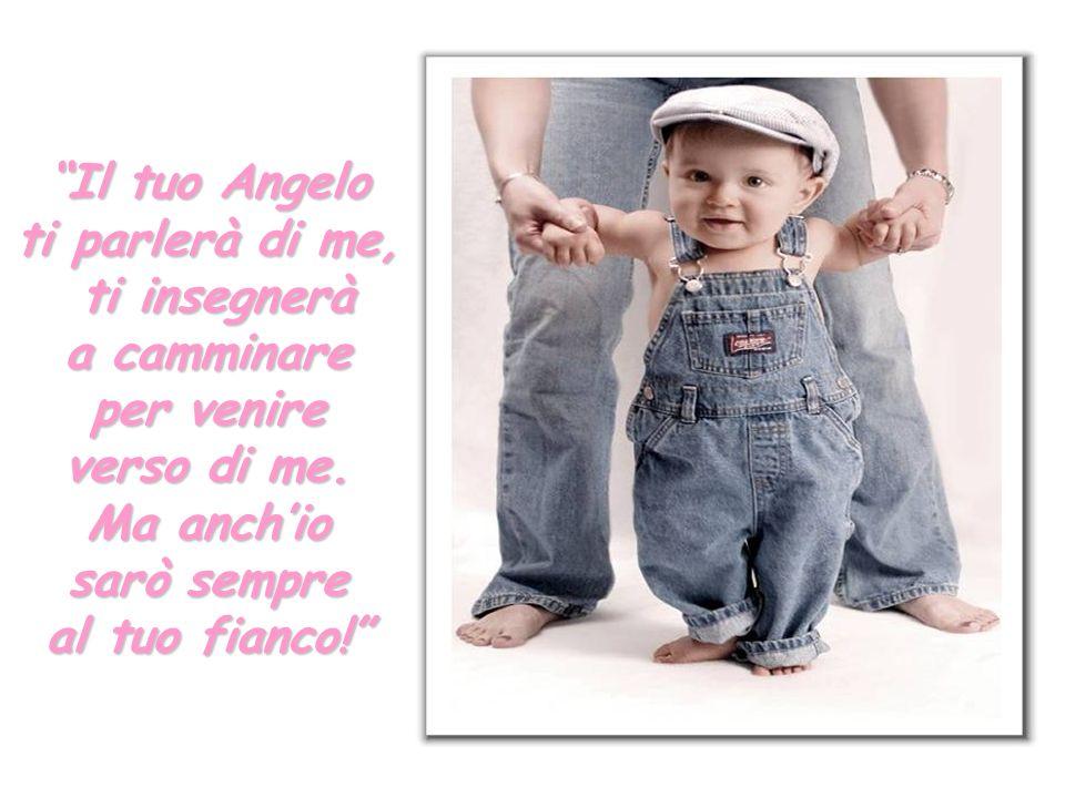 Il tuo Angelo ti parlerà di me, ti insegnerà. a camminare. per venire. verso di me. Ma anch'io.