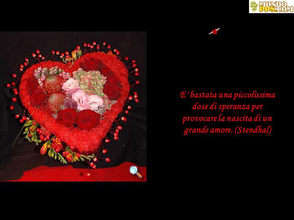 E bastata una piccolissima dose di speranza per provocare la nascita di un grande amore. (Stendhal)