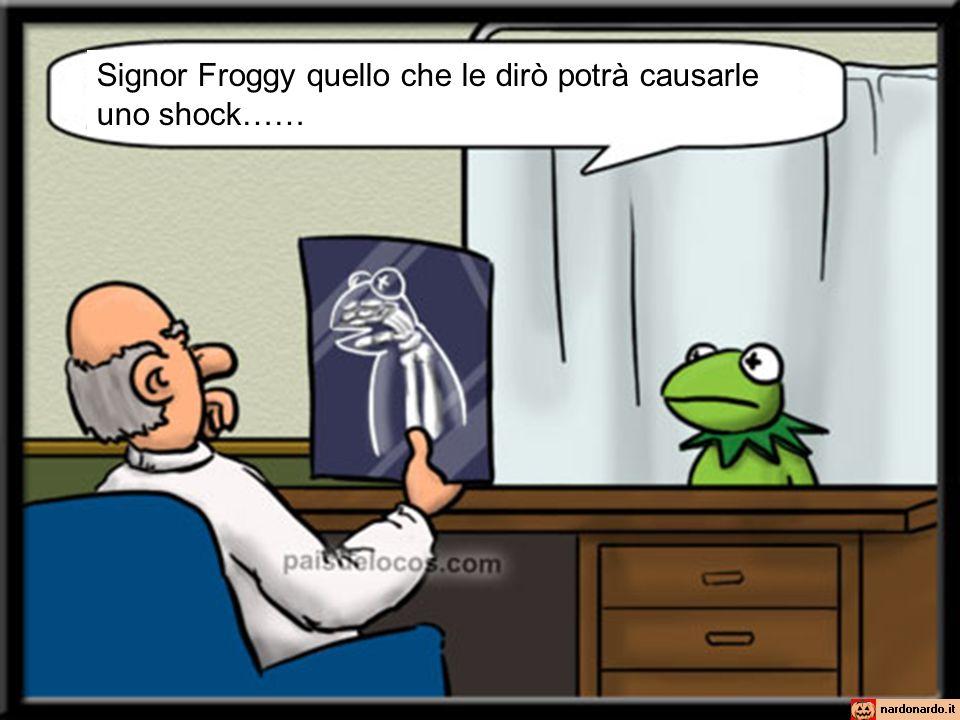 Signor Froggy quello che le dirò potrà causarle uno shock……